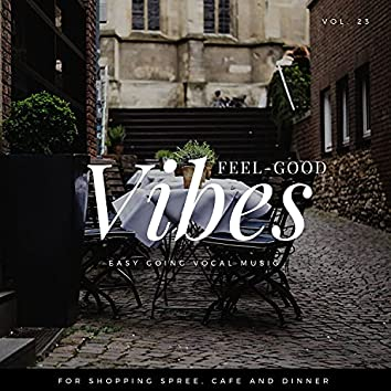 Feel-Good Vibes - Easy Going Vocal Music For Shopping Spree, Cafe And Dinner, Vol. 23