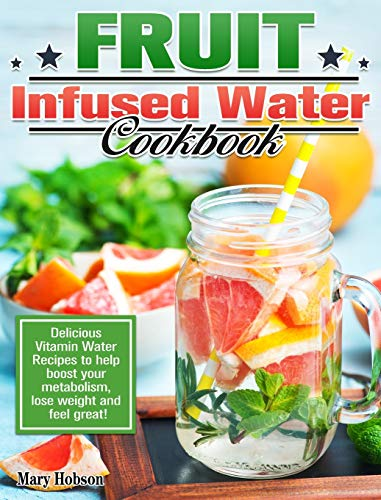 Fruit Infused Water Cookbook: Delicious Vitamin Water Recipes to help boost your metabolism, lose weight and feel great!