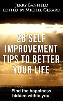 28 Self Improvement Tips to Better Your Life: Find the happiness hidden within you. by [Jerry Banfield, Michel Gerard]