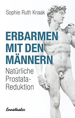 Erbarmen mit den Männern: Natürliche Prostata-Reduktion: Prostatareduktion ohne Stahl - Strahl -...