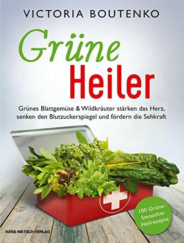Grüne Heiler: Grünes Blattgemüse & Wildkräuter stärken das Herz, senken den Blutzuckerspiegel und fördern die Sehkraft (German Edition)