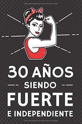 30 Años Siendo Fuerte e Independiente: Regalo de Cumpleaños 30 Años Para Mujer. Cuaderno de Notas, Libreta de Apuntes, Agenda o Diario Personal