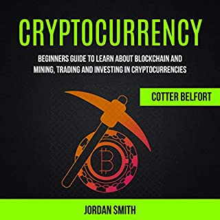 Cryptocurrency: Beginners Guide to Learn About Blockchain and Mining, Trading and Investing in Cryptocurrencies                   By:                                                                                                                                 Jordan Smith,                                                                                        Cotter Belfort                               Narrated by:                                                                                                                                 Glynn Amburgey                      Length: 3 hrs and 29 mins     25 ratings     Overall 4.9