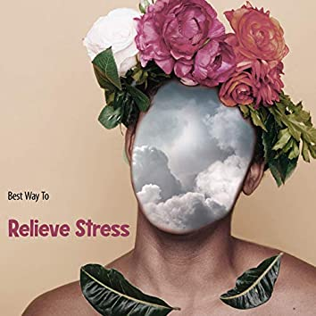 Best Way To Relieve Stress: Relaxing Anti-stress Music To Soothe The Soul, Chill Out And Calm Down