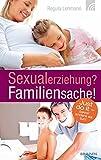Sexualerziehung? Familiensache!: Just do it ? bevor es andere tun! - Regula Lehmann