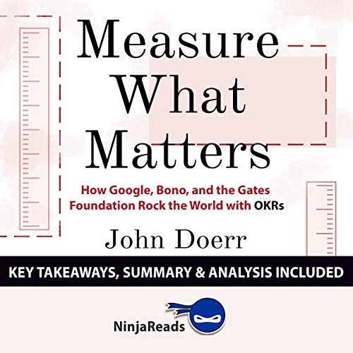 Summary of Measure What Matters: How Google, Bono, and the Gates Foundation Rock the World with OKRs by John Doerr: Key Takeaways & Analysis Included
