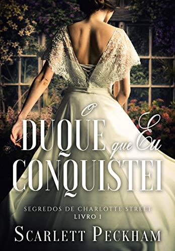 O duque que eu conquistei (Segredos da Charlotte Street – Livro 1)