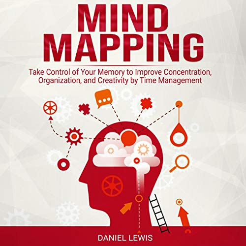 Mind Mapping: Take Control of Your Memory to Improve Concentration, Organization, and Creativity by Time Management