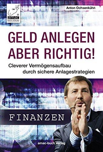 Geld anlegen - aber richtig!: Cleverer Vermögensaufbau durch sichere Anlagestrategien