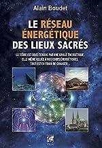 Le Réseau énergétique des lieux sacrés - La Terre est sous-tendue par une grille énergétique, elle-même reliée à nos corps énergétiques, tout est en train de changer d'Alain Boudet