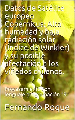 Datos de Satélite europeo Copernicus: Alta humedad y baja radiación solar (Índice de Winkler) y su posible afectación a los viñedos chilenos.: Procesamiento con lenguaje programación 'R'