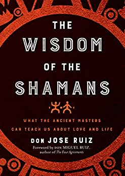 Wisdom of the Shamans: What the Ancient Masters Can Teach Us about Love and Life by [Don Miguel  Ruiz, don Miguel Ruiz]
