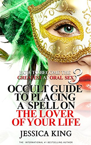 How to Become the Greatest at Oral Sex 3: Occult Guide to Placing a Spell on the Lover of your Life by [Jessica King]