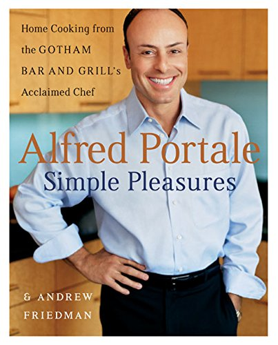 Alfred Portale Simple Pleasures: Home Cooking from the Gotham Bar and Grill's Acclaimed Chef: Home Cooking From The Gotham Bar & Grill's Acclaimed Chef