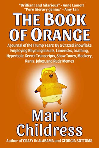 The Book of Orange: A Journal of the Trump Years By a Crazed Snowflake Employing Rhyming Insults, Limericks, Loathing, Hyperbole, Secret Transcripts, Show Tunes, Mockery, Rants, Jokes, & Rude Memes