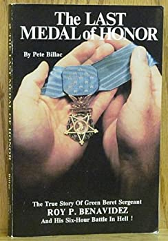 The Last Medal of Honor  The True Story of Green Beret Sergeant Roy P Benavidez and His Six-Hour Battle in Hell