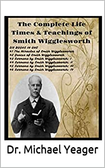 The Complete  Life Times  & Teachings  of Smith Wigglesworth by [Dr. Michael Yeager]