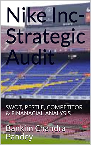 Nike Inc- Strategic Audit: SWOT, PESTLE, COMPETITOR & FINANACIAL ANALYSIS (English Edition)