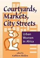 Courtyards, Markets, City Streets: Urban Women In Africa