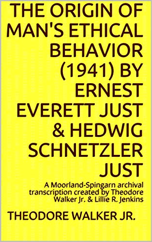 The ORIGIN OF MAN'S ETHICAL BEHAVIOR (1941) by Ernest Everett Just & Hedwig Schnetzler Just: A Moorland-Spingarn archival transcription created by Theodore ... (Issues in Science and Theology Book 1)