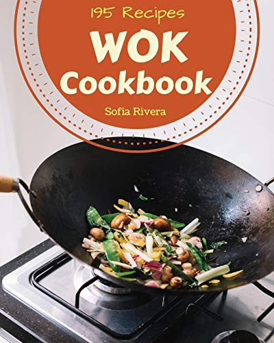 Wok Cookbook 195: Enjoy 195 Days with Amazing Wok Recipes in Your Own Wok Cookbook! [book 1]