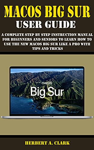 MACOS BIG SUR USER GUIDE: A Complete Step By Step Instruction Manual For Beginners And Seniors To Learn How To Use The New Macos Big Sur Like A Pro With Tips And Tricks (English Edition)