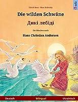 Die Wilden Schwaene - Diki Laibidi. Zweisprachiges Kinderbuch Nach Einem Maerchen Von Hans Christian Andersen (Deutsch - Ukrainisch)