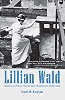 Lillian Wald: America's Great Social and Healthcare Reformer