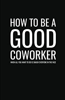 How to Be a Good Coworker When All You Want to Do is Smash Everyone in the Face: Lined Notebook and Journal (Black Cover), Funny Sarcastic Gag Gift for Coworkers and Colleagues