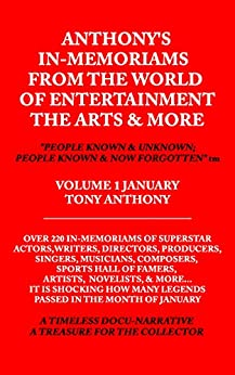 """ANTHONY'S IN-MEMORIAMS FROM THE WORLD OF ENTERTAINMENT THE ARTS & MORE """"PEOPLE KNOWN AND UNKNOWN; PEOPLE KNOWN AND NOW FORGOTTEN"""" TM: IN-MEMORIAMS DOCU-NARRATIVE FRANCHISE VOLUME 1 JANUARY by [TONY ANTHONY]"""
