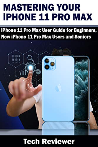 Mastering Your iPhone 11 Pro Max: iPhone 11 Pro Max User Guide for Beginners, New iPhone 11 Pro Max Users and Seniors (English Edition)