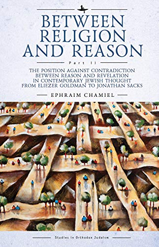 Between Religion and Reason (Part II): The Position against Contradiction between Reason and Revelation in Contemporary Jewish Thought from Eliezer Goldman ... in Orthodox Judaism) (English Edition)