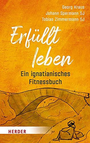 Erfüllt leben: Ein ignatianisches Fitnessbuch