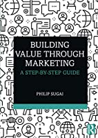 Building Value through Marketing: A Step-by-Step Guide