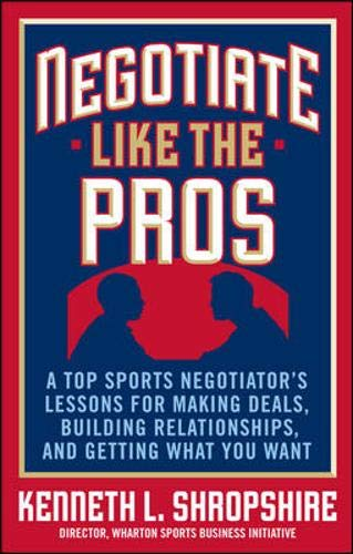 Negotiate Like the Pros: A Top Sports Negotiator's Lessons for Making Deals, Building Relationships,