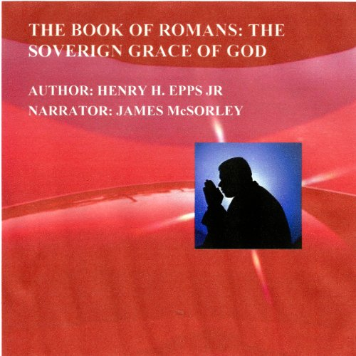The Book of Romans     The Sovereign Grace of God              By:                                                                                                                                 Henry Harrison Epps, Jr.                               Narrated by:                                                                                                                                 James McSorley                      Length: 11 hrs and 21 mins     1 rating     Overall 5.0