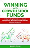 Winning with Growth Stock Funds: A Step by Step Guide to Investing in Growth Stock Mutual Funds with 15 Highly Effective Strategies - Boris Timm