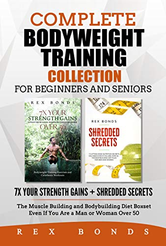Complete Bodyweight Training Collection for Beginners and Seniors: 7x Your Strength Gains + Shredded Secrets: The Muscle Building and Bodybuilding Diet ... You Are a Man or Woman O (English Edition)