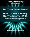 Be Your Own Boss! How To Make Money On The Internet With Affiliate Programs: Be Your Own Boss! The Quick Start Guide To Make Money On The Internet By Using Winning Affiliate Programs