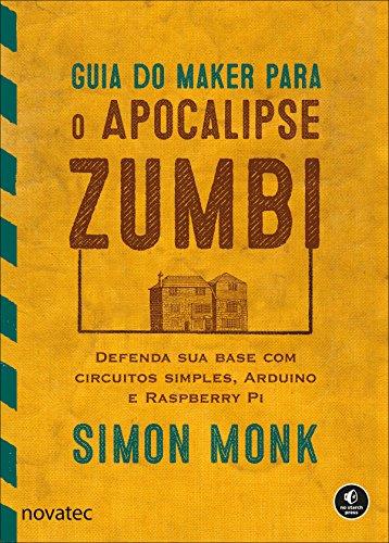 Guia do Maker para o Apocalipse Zumbi: Defenda sua base com circuitos simples, Arduino e Raspberry Pi