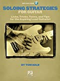 Soloing Strategies for Guitar: Licks, Tricks, Tones, and Tips for the Aspiring Lead Guitarist (GUITARE)