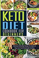 Keto Cookbook for Beginners: Delicious & Healthy Recipes For Quick & Easy Low-Carb Homemade Cooking
