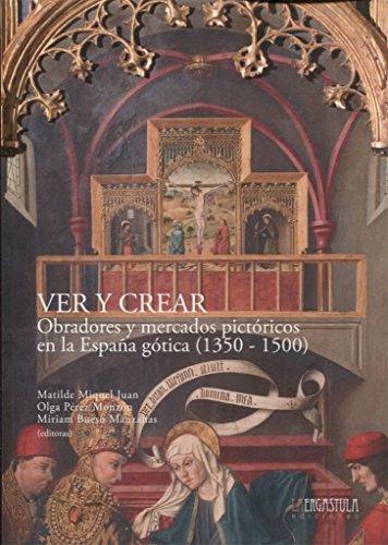 Ver y Crear: Obradores y mercados pictóricos en la España gótica (1350-1500) (Historia y arte)
