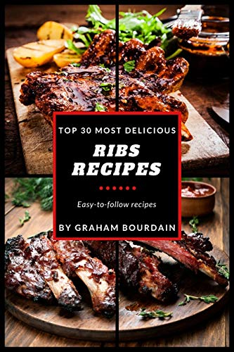 Top 30 Most Delicious Ribs Recipes: A Ribs Cookbook with Pork, Beef and Lamb - [Books on grilling, barbecuing, roasting, basting and rubs] - (Top 30 Most Delicious Recipes Book 1) (Volume 1)