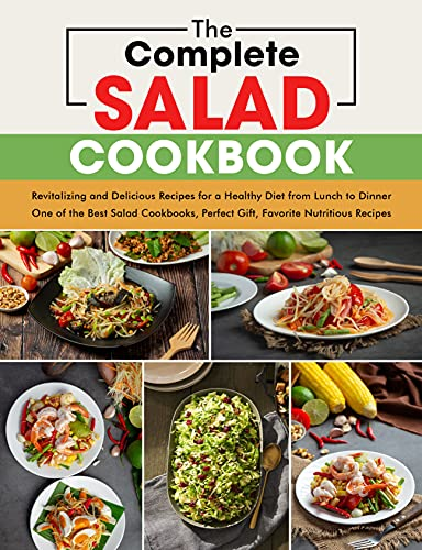 The Complete Salad Cookbook: Revitalizing and Delicious Recipes for a Healthy Diet from Lunch to Dinner, One of the Best Salad Cookbook, Perfect Gift, Favorite Nutritious Recipes