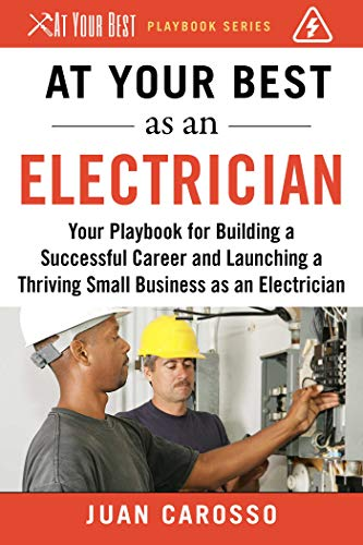 At Your Best as an Electrician: Your Playbook for Building a Successful Career and Launching a Thriving Small Business as an Electrician (At Your Best Playbooks)