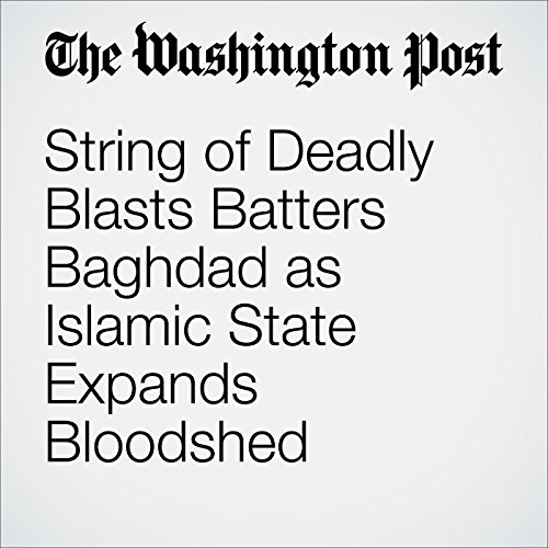 String of Deadly Blasts Batters Baghdad as Islamic State Expands Bloodshed cover art