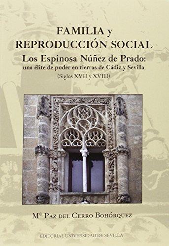 Familia Y Reproducción Social. Los Espinosa N´Ñuñez De Prado: Una Élite De Poder: Los Espinosa Núñez de Prado: una élite de poder en tierras de Cádiz ... XVII y XVIII): 285 (Historia y Geografía)