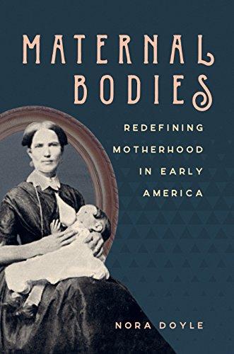 Maternal Bodies: Redefining Motherhood in Early America
