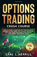Options Trading Crash Course: Vol. 3: How To Start Living The Life You've Always Desired In 2020 Using The Ultimate Advanced Day And Swing Strategies Investing In The Market. (Beginners Guide)